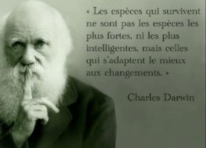 Charles Darwin : « Les espèces qui survivent ne sont pas les espèces les plus fortes, ni les plus intelligentes, mais celles qui s'adaptent le mieux aux changements. »